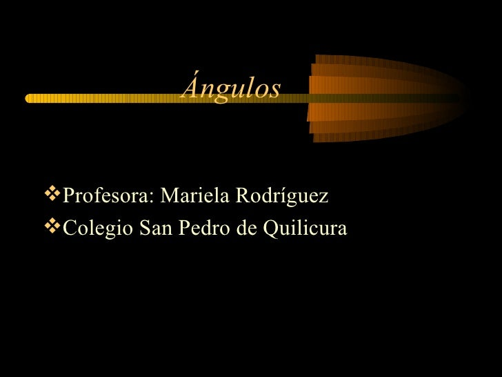 Ángulos <ul><li>Profesora: Mariela Rodríguez </li></ul><ul><li>Colegio San Pedro de Quilicura </li></ul>