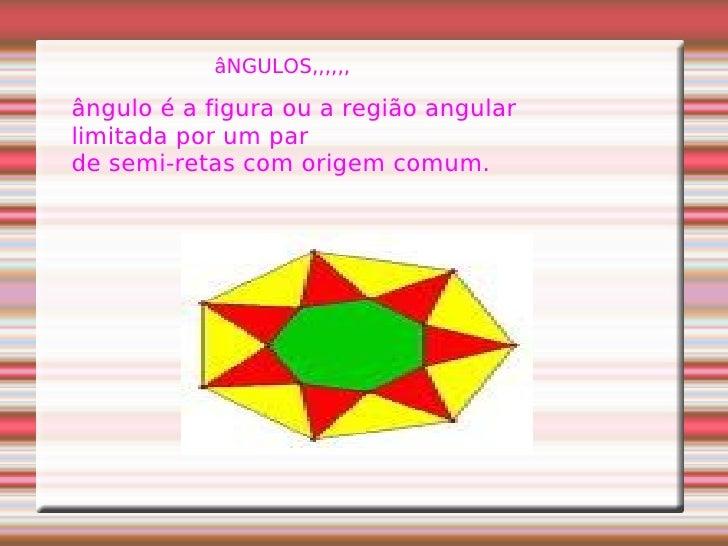 âNGULOS,,,,,, ângulo é a figura ou a região angular  limitada por um par  de semi-retas com origem comum.