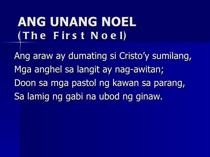 ANG UNANG NOEL (The First Noel) Ang araw ay dumating si Cristo'y sumilang, Mga anghel sa langit ay nag-awitan; Doon sa mga...