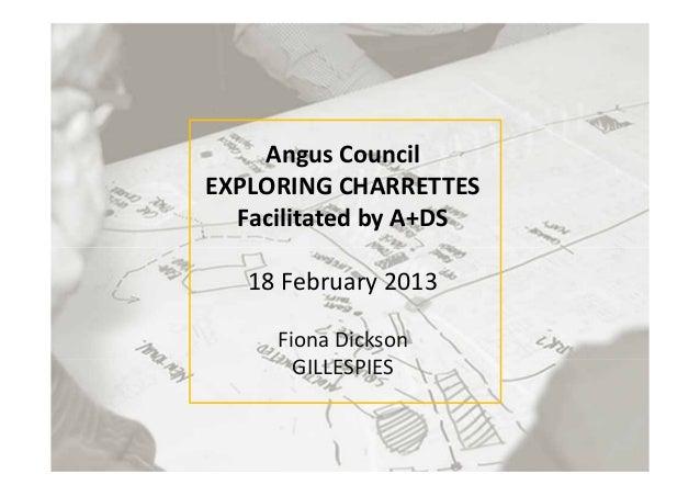 AngusCouncilEXPLORINGCHARRETTESFacilitatedbyA+DS18February2013FionaDicksonGILLESPIES