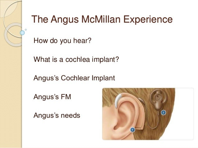 The Angus McMillan Experience How do you hear? What is a cochlea implant? Angus's Cochlear Implant Angus's FM Angus's needs