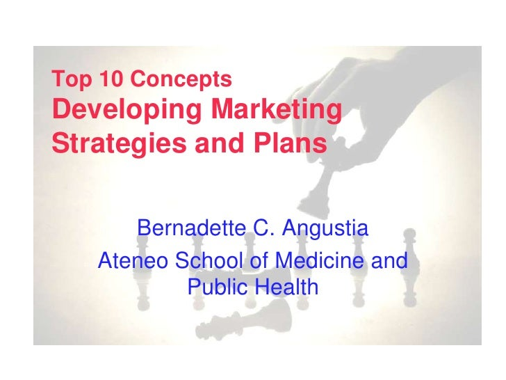Top 10 ConceptsDeveloping Marketing Strategies and Plans<br />Bernadette C. Angustia<br />Ateneo School of Medicine and Pu...