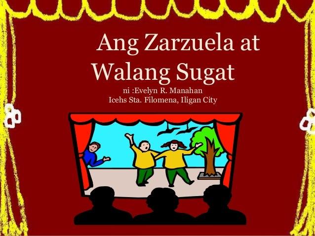 Ang Zarzuela at Walang Sugat ni :Evelyn R. Manahan Icehs Sta. Filomena, Iligan City