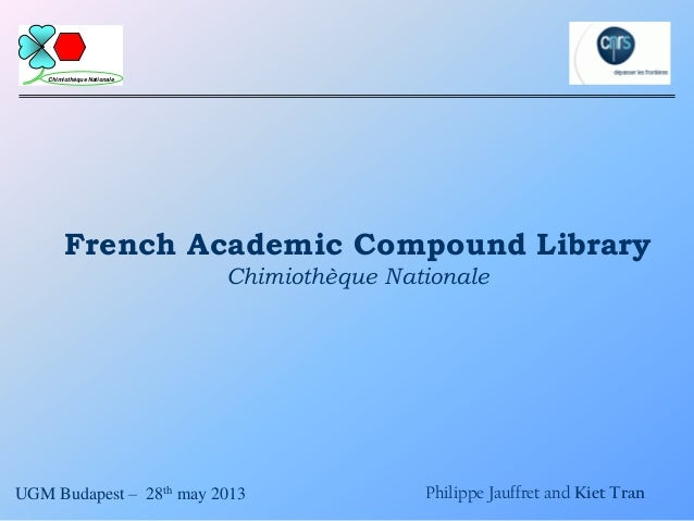 French Academic Compound LibraryChimiothèque NationaleUGM Budapest – 28th may 2013 Philippe Jauffret and Kiet TranChimioth...