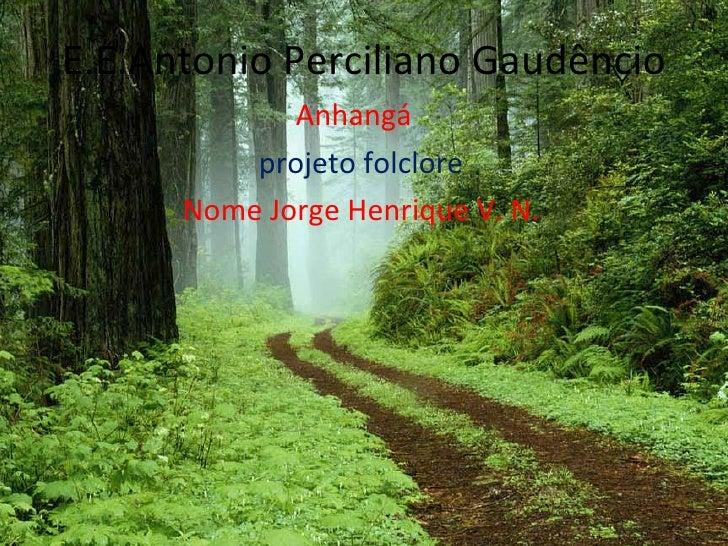 E.E.Antonio Perciliano Gaudêncio Anhangá   projeto folclore Nome Jorge Henrique V. N.