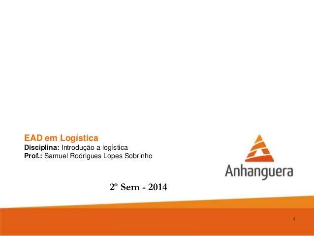 EAD em Logística Disciplina: Introdução a logística Prof.: Samuel Rodrigues Lopes Sobrinho 1 2º Sem - 2014