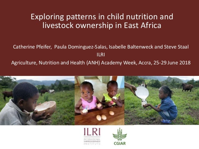 Exploring patterns in child nutrition and livestock ownership in East Africa Catherine Pfeifer, Paula Dominguez-Salas, Isa...