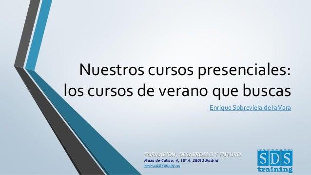 FORMACIÓN, DESARROLLO Y FUTURO Plaza de Callao, 4, 10º A. 28013 Madrid www.sdstraining.es Nuestros cursos presenciales: lo...