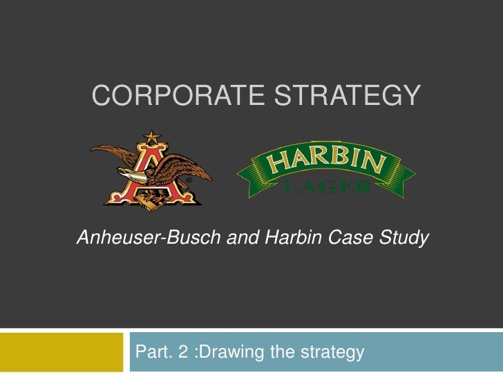 CORPORATE STRATEGY    Anheuser-Busch and Harbin Case Study           Part. 2 :Drawing the strategy