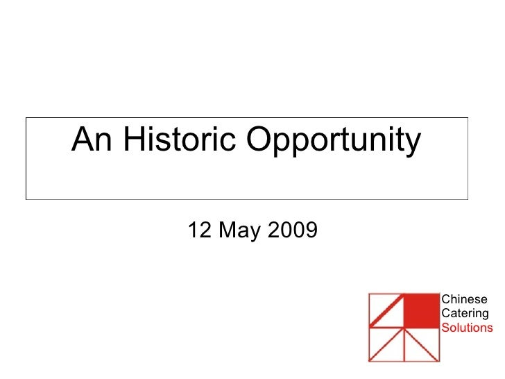 An Historic Opportunity 12 May 2009 Chinese Catering Solutions
