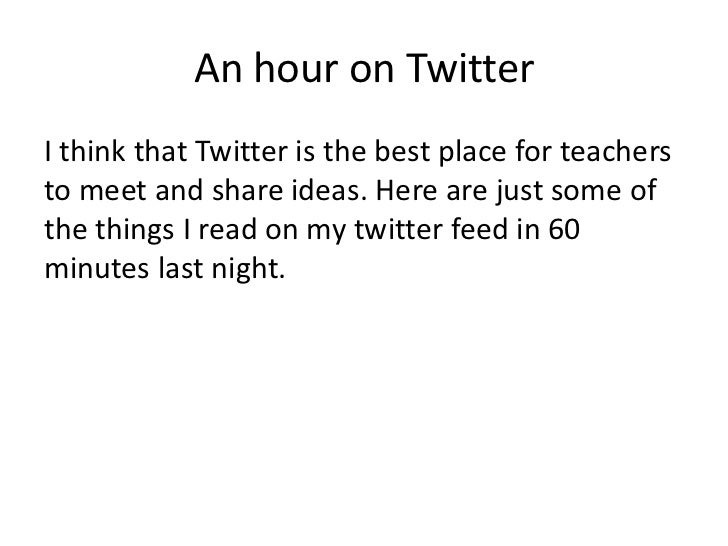 An hour on TwitterI think that Twitter is the best place for teachersto meet and share ideas. Here are just some ofthe thi...