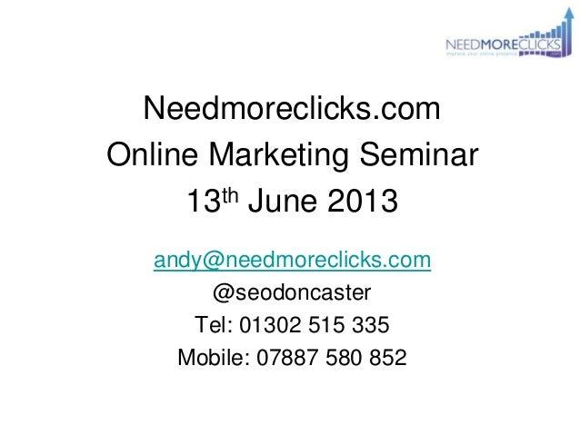 Needmoreclicks.comOnline Marketing Seminar13th June 2013andy@needmoreclicks.com@seodoncasterTel: 01302 515 335Mobile: 0788...