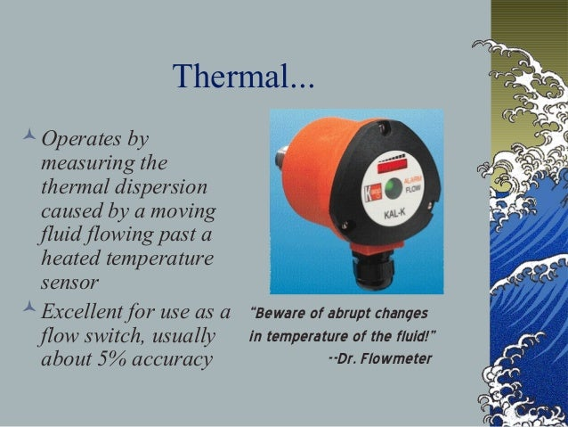 Thermal... Operates by measuring the thermal dispersion caused by a moving fluid flowing past a heated temperature sensor...