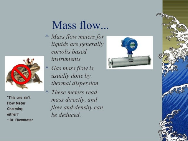 Mass flow...  Mass flow meters for liquids are generally coriolis based instruments  Gas mass flow is usually done by th...