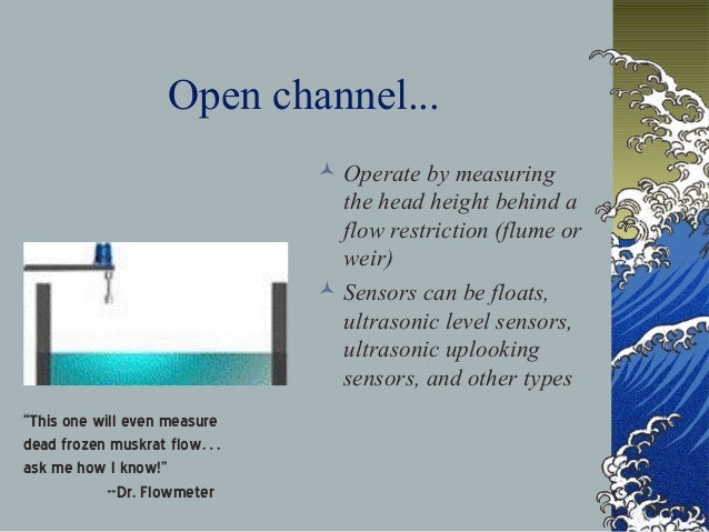 Open channel...  Operate by measuring the head height behind a flow restriction (flume or weir)  Sensors can be floats, ...