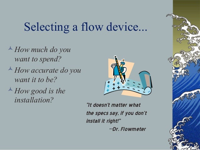 Selecting a flow device... How much do you want to spend? How accurate do you want it to be? How good is the installati...