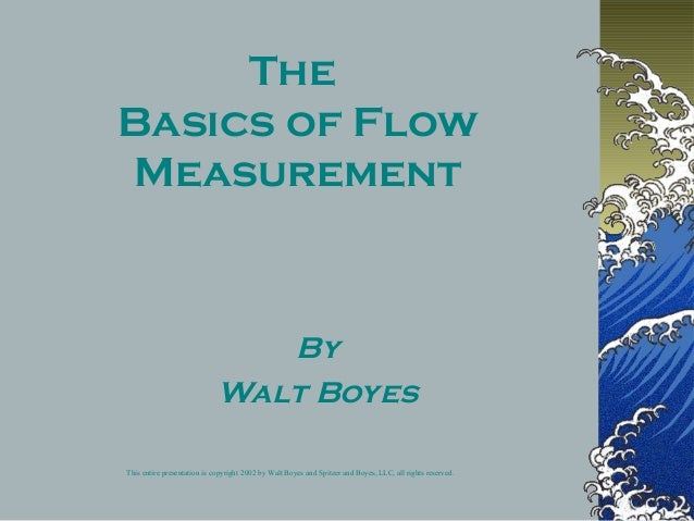 The Basics of Flow Measurement By Walt Boyes This entire presentation is copyright 2002 by Walt Boyes and Spitzer and Boye...