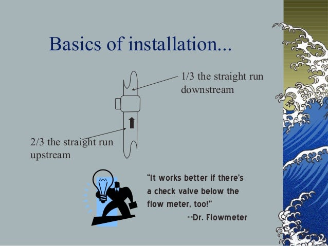 """Basics of installation... 2/3 the straight run upstream 1/3 the straight run downstream """"It works better if there's a chec..."""