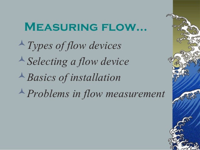 Measuring flow... Types of flow devices Selecting a flow device Basics of installation Problems in flow measurement