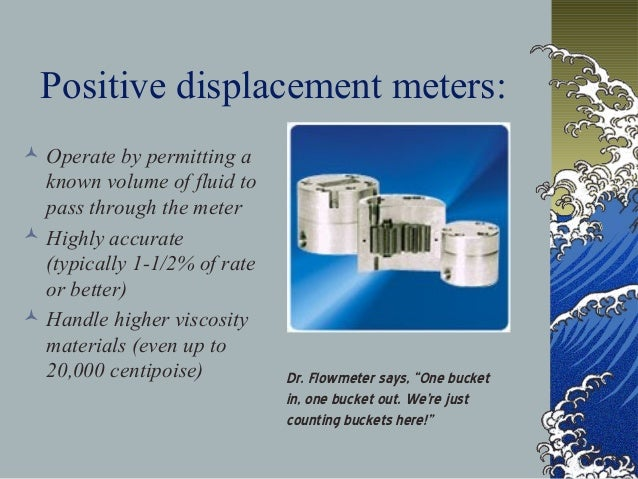 Positive displacement meters:  Operate by permitting a known volume of fluid to pass through the meter  Highly accurate ...