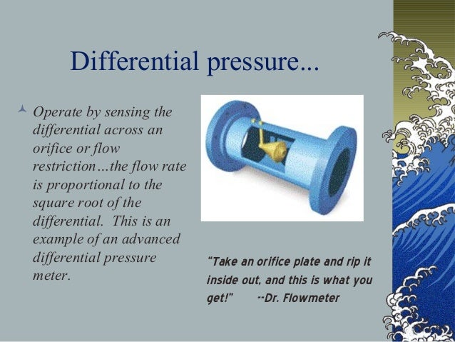 Differential pressure...  Operate by sensing the differential across an orifice or flow restriction…the flow rate is prop...