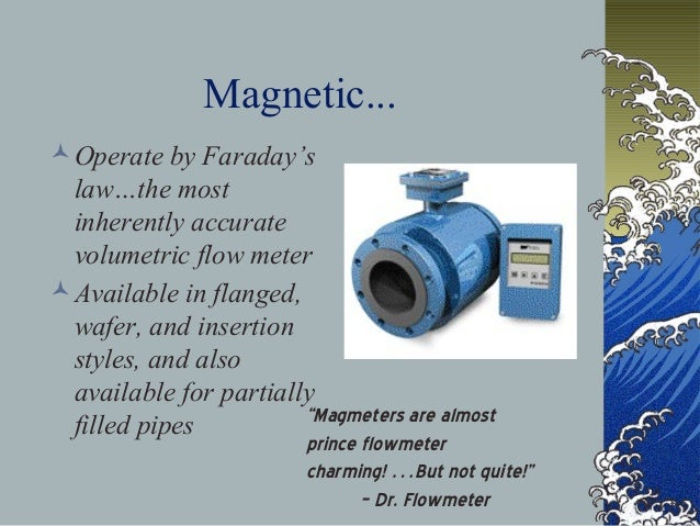 Magnetic... Operate by Faraday's law…the most inherently accurate volumetric flow meter Available in flanged, wafer, and...