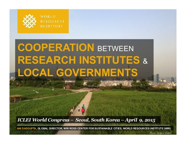 COOPERATION BETWEEN RESEARCH INSTITUTES & LOCAL GOVERNMENTS ICLEI World Congress – Seoul, South Korea – April 9, 2015 ANI ...