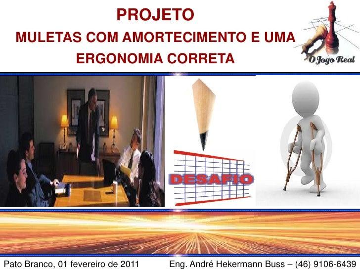PROJETO  MULETAS COM AMORTECIMENTO E UMA                 ERGONOMIA CORRETAPato Branco, 01 fevereiro de 2011   Eng. André H...