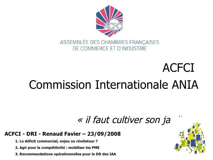 ACFCI  Commission Internationale ANIA  «il faut cultiver son jardin»   ACFCI - DRI - Renaud Favier – 23/09/2008 1. Le dé...