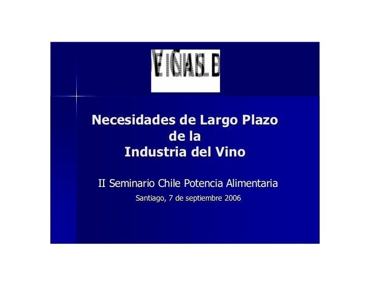 Necesidades de Largo Plazo           de la     Industria del Vino  II Seminario Chile Potencia Alimentaria         Santiag...