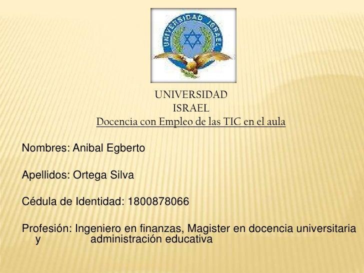 UNIVERSIDAD<br />ISRAEL<br />Docencia con Empleo de las TIC en el aula<br />Nombres: Anibal Egberto <br />Apellidos: Orteg...