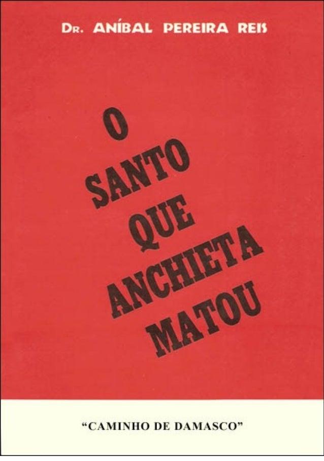 """Dr. ANÍBAL PEREIRA DOS REIS O SANTO QUE ANCHIETA MATOUO SANTO QUE ANCHIETA MATOU EDIÇÕES """"CAMINHO DE DAMASCO"""" Ltda. SÃO PA..."""