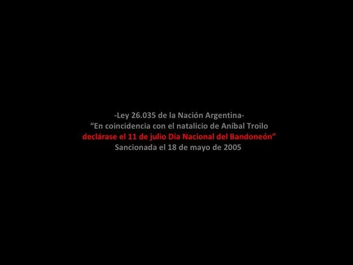 """-Ley 26.035 de la Nación Argentina-   """"En coincidencia con el natalicio de Aníbal Troilo declárase el 11 de julio Día Naci..."""