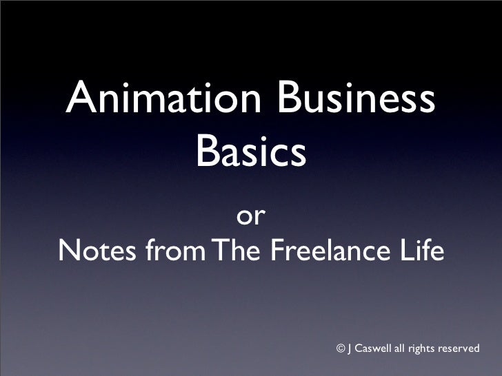 Animation Business     Basics            orNotes from The Freelance Life                    ©J Caswell all rights reserved