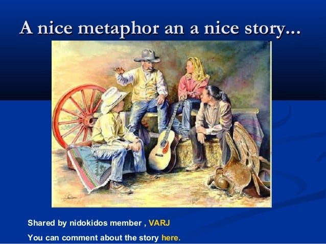 A nice metaphor an a nice story... Shared by nidokidos member , VARJ You can comment about the story here.