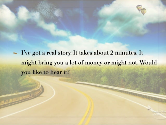 I've got a real story. It takes about 2 minutes. Itmight bring you a lot of money or might not. Wouldyou like to hear it?