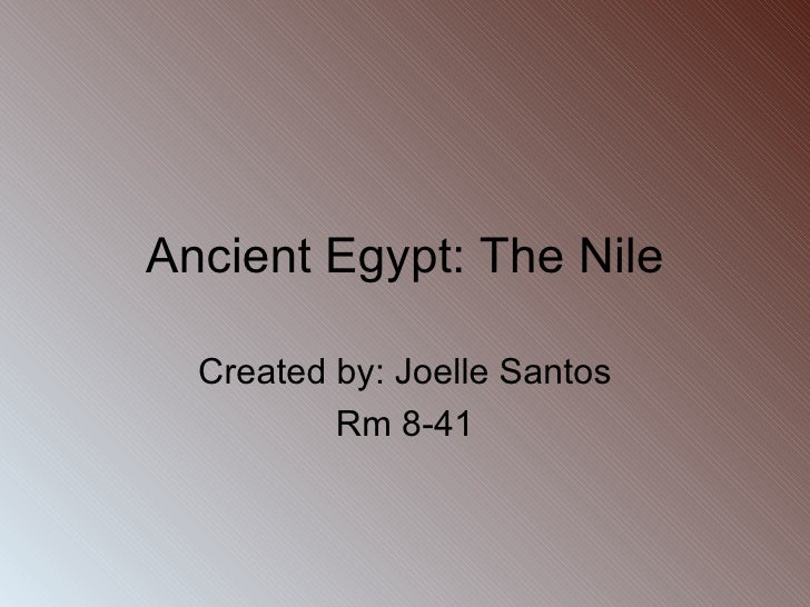 Ancient Egypt: The Nile Created by: Joelle Santos Rm 8-41