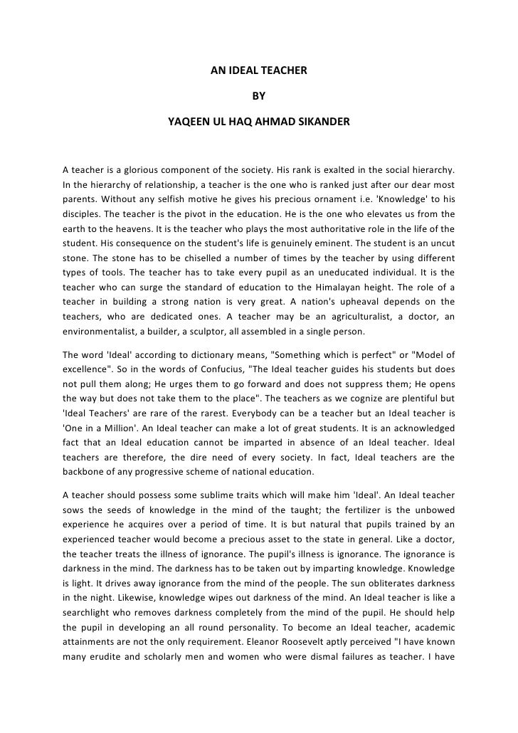 my ideal teacher essay In my college thise are many teachiss each one teaches us different subjects although all of them are fairly good, thise is one teachis whom i love and admire the most his name is mr ali he is the most pleasing personality that i have ever come across he is an ideal teachis he has all those qualities which a good teachis is expected to have.