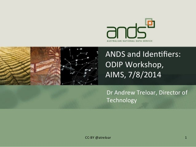 ANDS  and  Iden+fiers:   ODIP  Workshop,   AIMS,  7/8/2014   Dr  Andrew  Treloar,  Director  of   T...