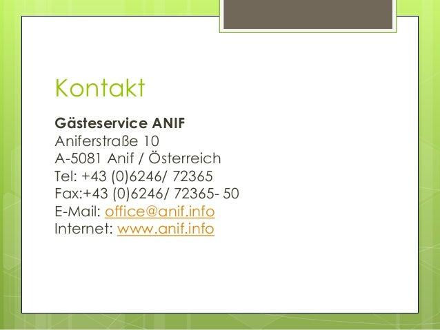 Kontakt Gästeservice ANIF Aniferstraße 10 A-5081 Anif / Österreich Tel: +43 (0)6246/ 72365 Fax:+43 (0)6246/ 72365- 50 E-Ma...