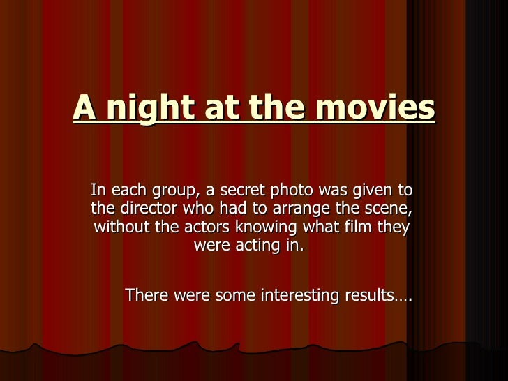 A night at the movies In each group, a secret photo was given to the director who had to arrange the scene, without the ac...