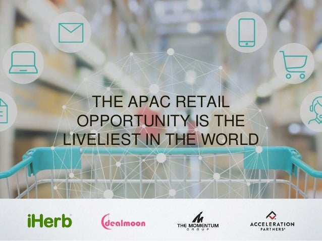 THE APAC RETAIL OPPORTUNITY IS THE LIVELIEST IN THE WORLD