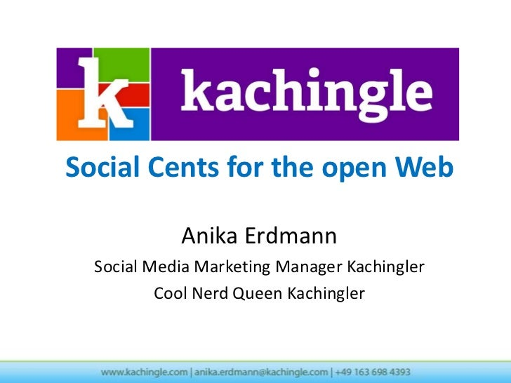 Social Cents for the open Web            Anika Erdmann  Social Media Marketing Manager Kachingler          Cool Nerd Queen...