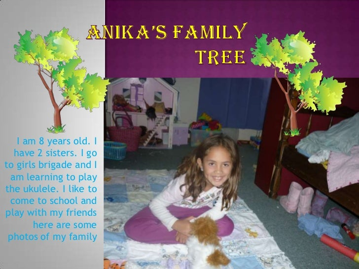 Anika's family tree<br />I am 8 years old. I have 2 sisters. I go to girls brigade and I am learning to play the ukulele. ...
