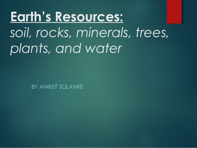 Earth's Resources: soil, rocks, minerals, trees, plants, and water BY ANIKET SOLANKE