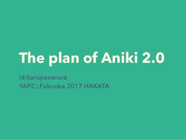 The plan of Aniki 2.0 id:karupanerura YAPC::Fukuoka 2017 HAKATA
