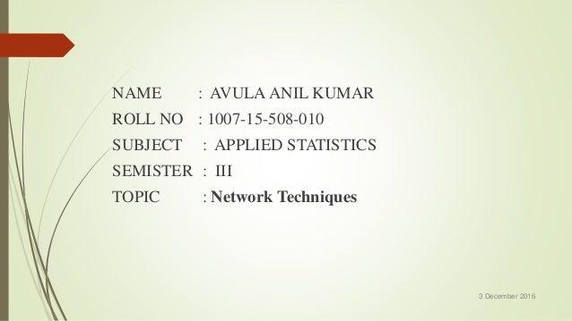 NAME : AVULA ANIL KUMAR ROLL NO : 1007-15-508-010 SUBJECT : APPLIED STATISTICS SEMISTER : III TOPIC : Network Techniques 3...