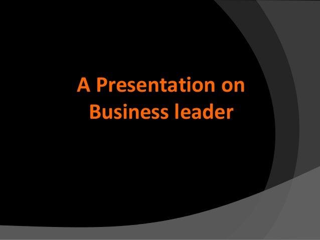 A Presentation on Business leader
