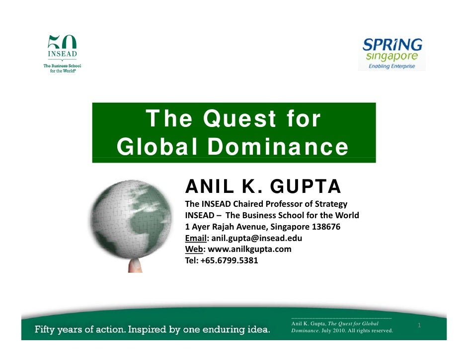 The Quest f   Th Q    t for Global Dominance     ANIL K. GUPTA     The INSEAD Chaired Professor of Strategy     The INSEAD...
