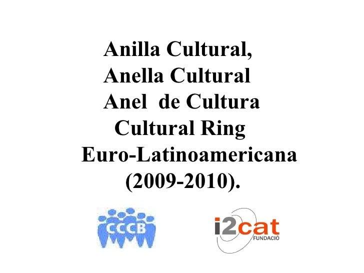 Anilla Cultural,   Anella Cultural   Anel de Cultura    Cultural Ring Euro-Latinoamericana     (2009-2010).